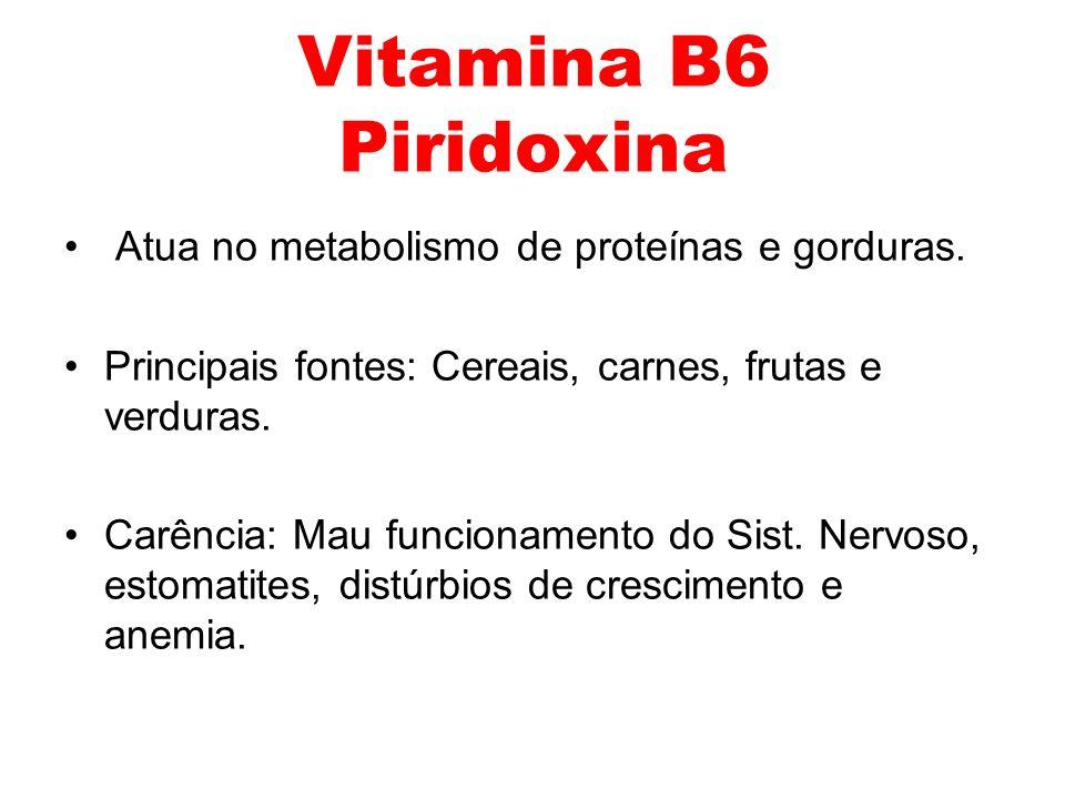 Atua no metabolismo de proteínas e gorduras. Principais fontes: Cereais, carnes, frutas e verduras. Carência: Mau funcionamento do Sist. Nervoso, esto