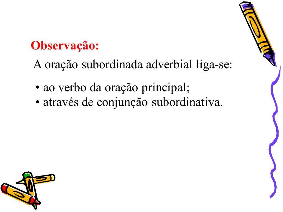 Observação: A oração subordinada adverbial liga-se: ao verbo da oração principal; através de conjunção subordinativa.
