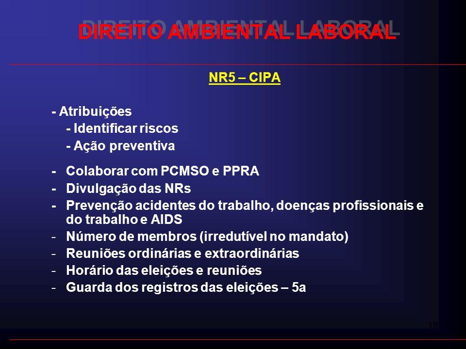 18 DIREITO AMBIENTAL LABORAL NR5 – CIPA - Atribuições - Identificar riscos - Ação preventiva - Colaborar com PCMSO e PPRA - Divulgação das NRs - Preve