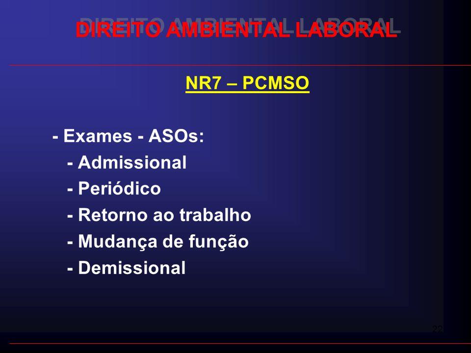 22 DIREITO AMBIENTAL LABORAL NR7 – PCMSO - Exames - ASOs: - Admissional - Periódico - Retorno ao trabalho - Mudança de função - Demissional
