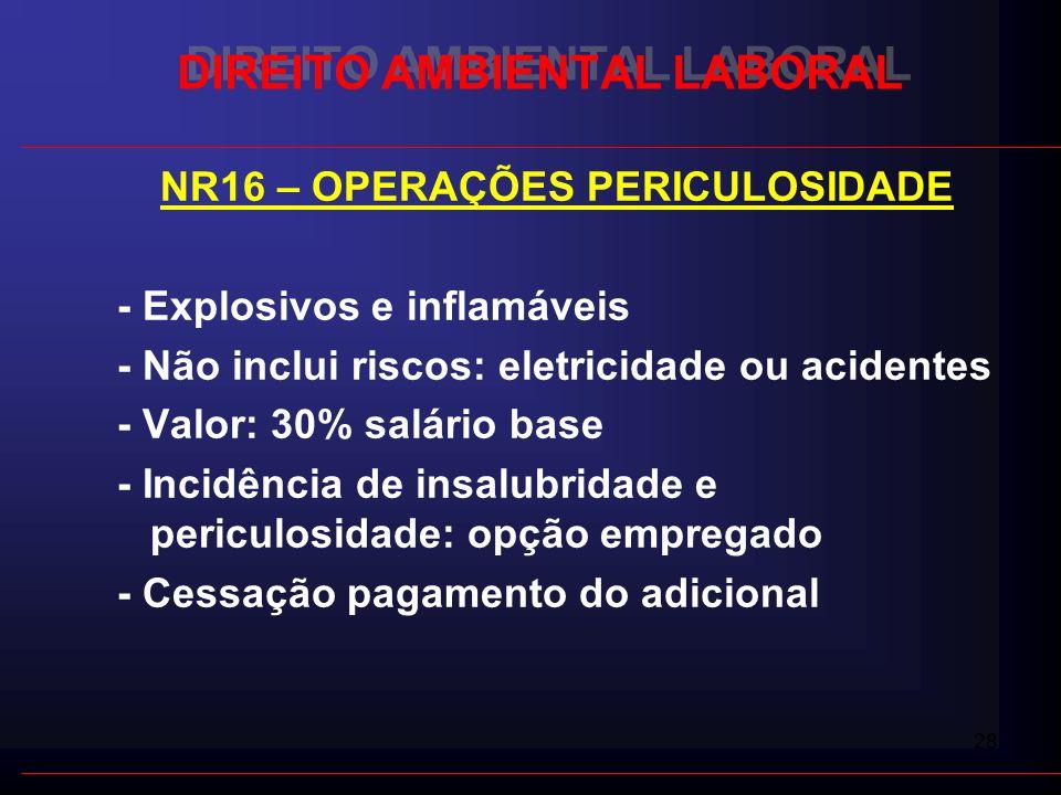28 DIREITO AMBIENTAL LABORAL NR16 – OPERAÇÕES PERICULOSIDADE - Explosivos e inflamáveis - Não inclui riscos: eletricidade ou acidentes - Valor: 30% sa