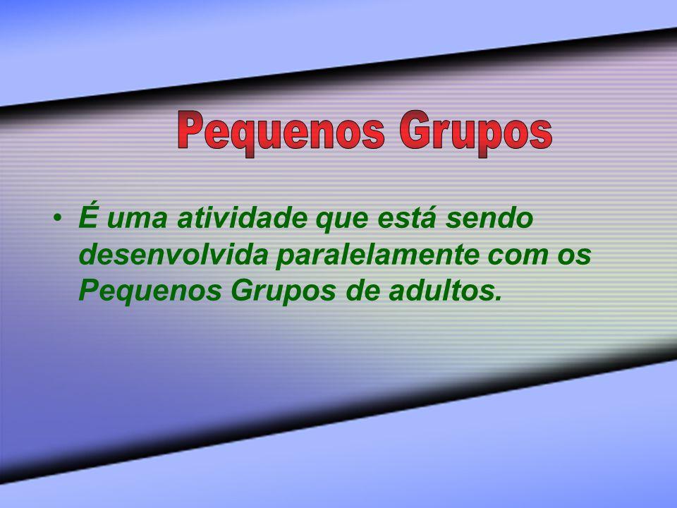 É uma atividade que está sendo desenvolvida paralelamente com os Pequenos Grupos de adultos.