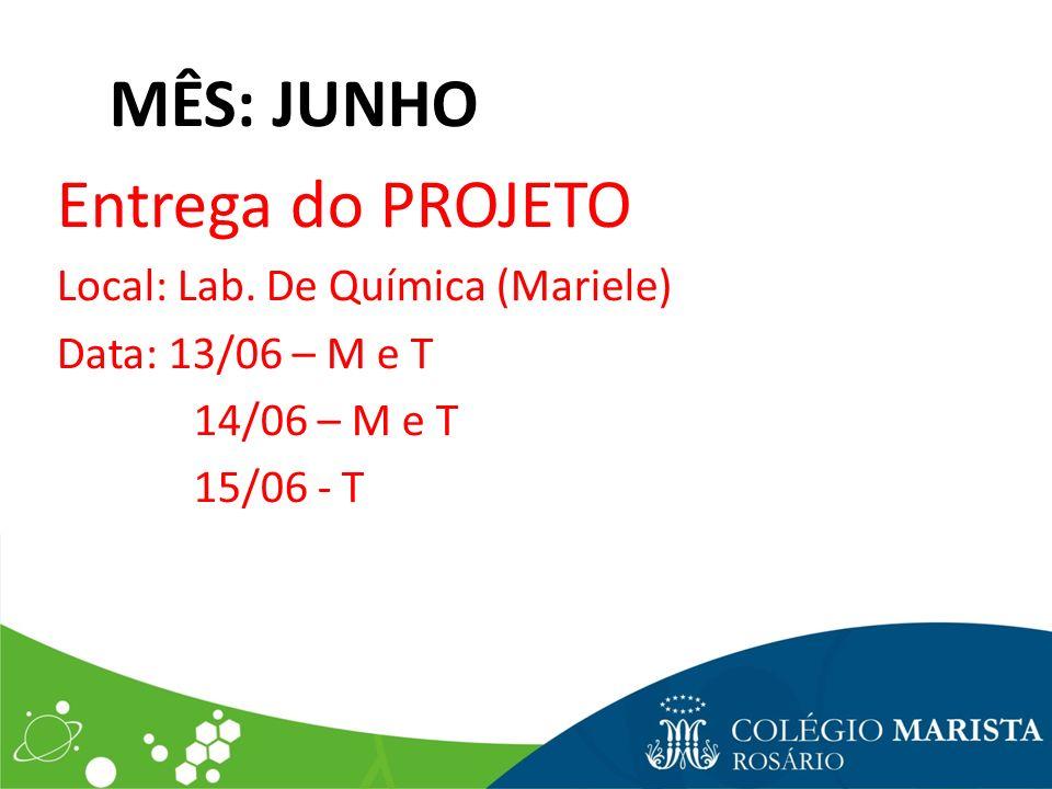 MÊS: JUNHO Entrega do PROJETO Local: Lab. De Química (Mariele) Data: 13/06 – M e T 14/06 – M e T 15/06 - T