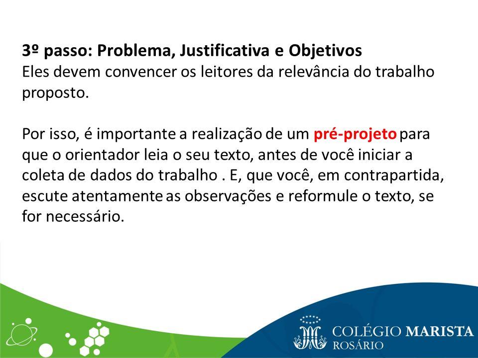3º passo: Problema, Justificativa e Objetivos Eles devem convencer os leitores da relevância do trabalho proposto. Por isso, é importante a realização