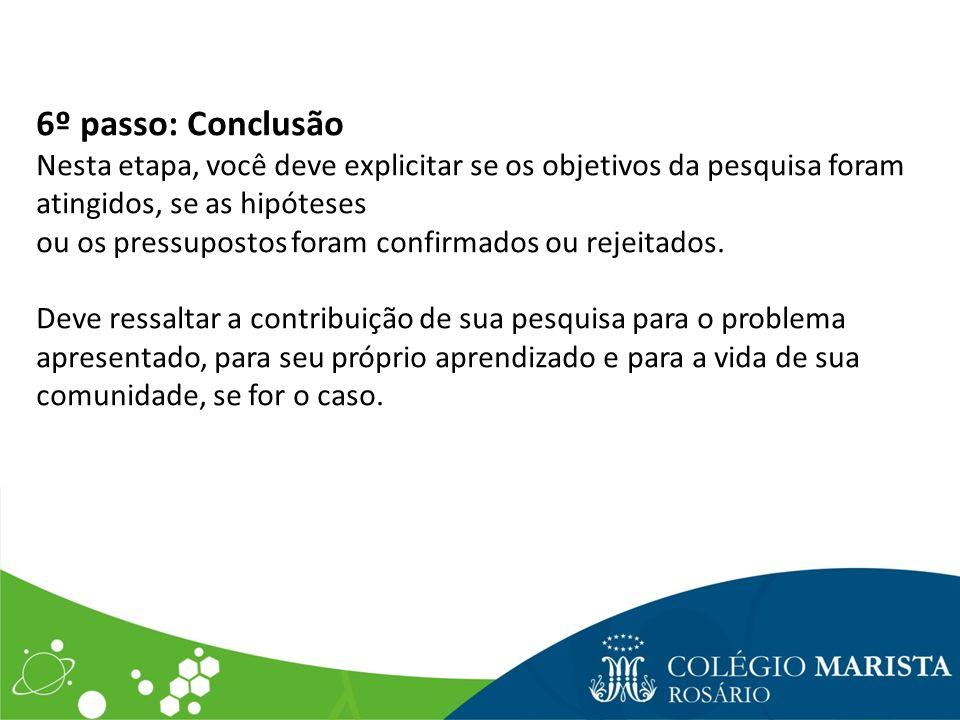 6º passo: Conclusão Nesta etapa, você deve explicitar se os objetivos da pesquisa foram atingidos, se as hipóteses ou os pressupostos foram confirmado