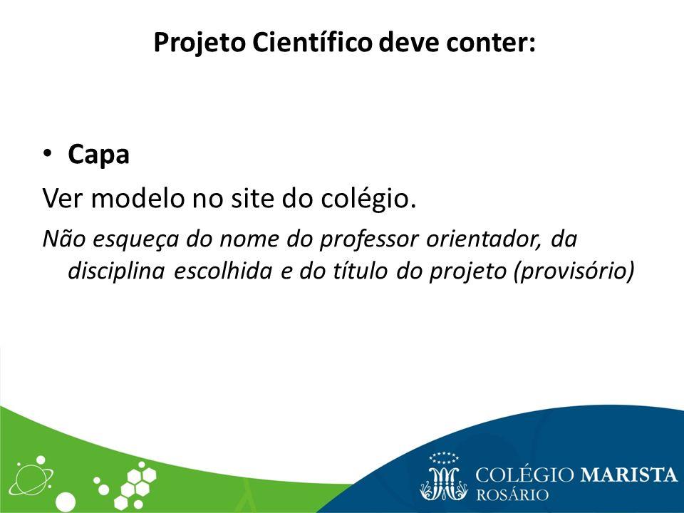Projeto Científico deve conter: Capa Ver modelo no site do colégio. Não esqueça do nome do professor orientador, da disciplina escolhida e do título d