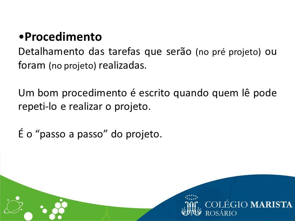 Procedimento Detalhamento das tarefas que serão (no pré projeto) ou foram (no projeto) realizadas. Um bom procedimento é escrito quando quem lê pode r