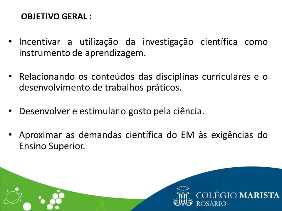 OBJETIVO GERAL : Incentivar a utilização da investigação científica como instrumento de aprendizagem. Relacionando os conteúdos das disciplinas curric