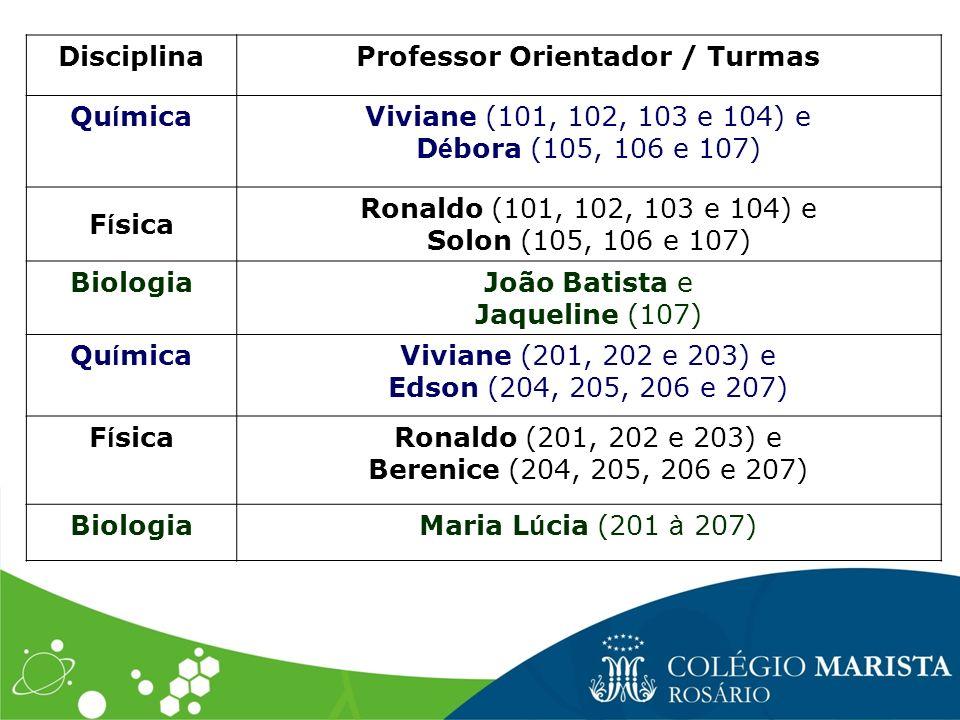 DisciplinaProfessor Orientador / Turmas Qu í micaViviane (101, 102, 103 e 104) e D é bora (105, 106 e 107) F í sica Ronaldo (101, 102, 103 e 104) e So