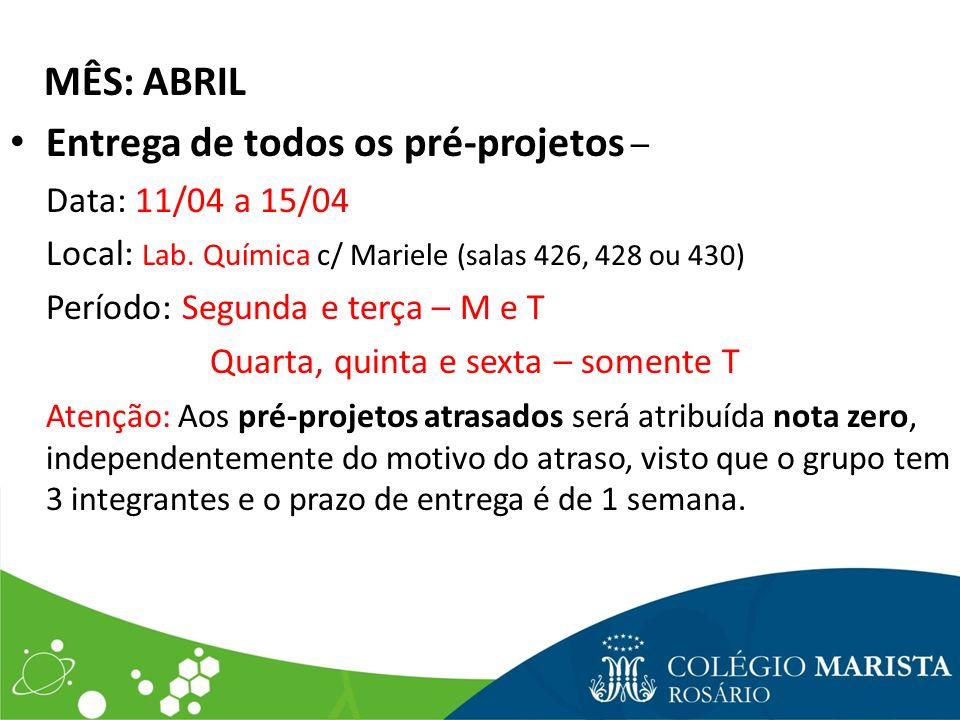 MÊS: ABRIL Entrega de todos os pré-projetos – Data: 11/04 a 15/04 Local: Lab. Química c/ Mariele (salas 426, 428 ou 430) Período: Segunda e terça – M