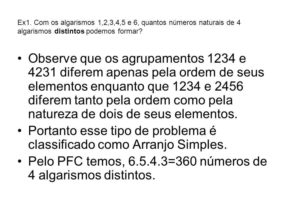 Ex1. Com os algarismos 1,2,3,4,5 e 6, quantos números naturais de 4 algarismos distintos podemos formar? Observe que os agrupamentos 1234 e 4231 difer