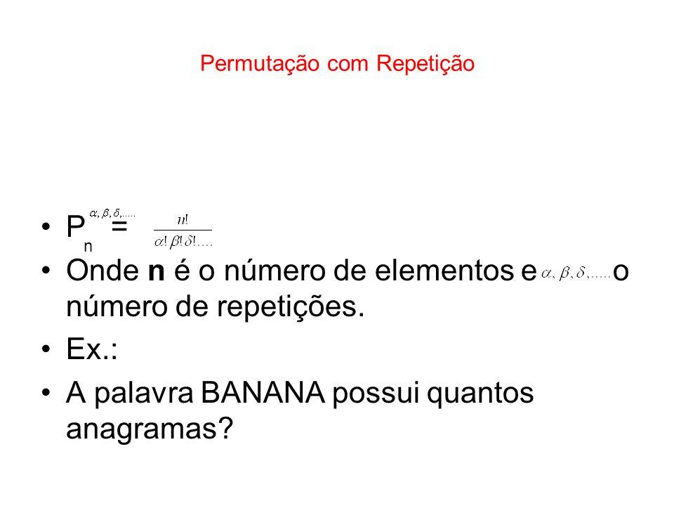 Permutação com Repetição P = Onde n é o número de elementos e o número de repetições. Ex.: A palavra BANANA possui quantos anagramas? n