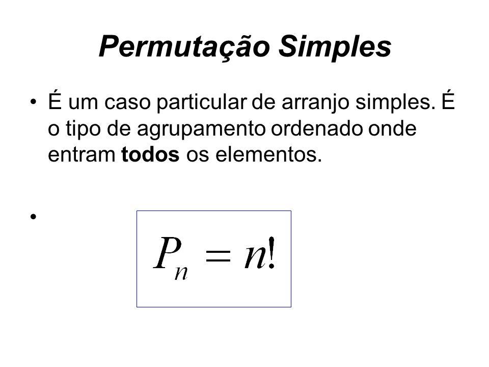 Permutação Simples É um caso particular de arranjo simples. É o tipo de agrupamento ordenado onde entram todos os elementos.