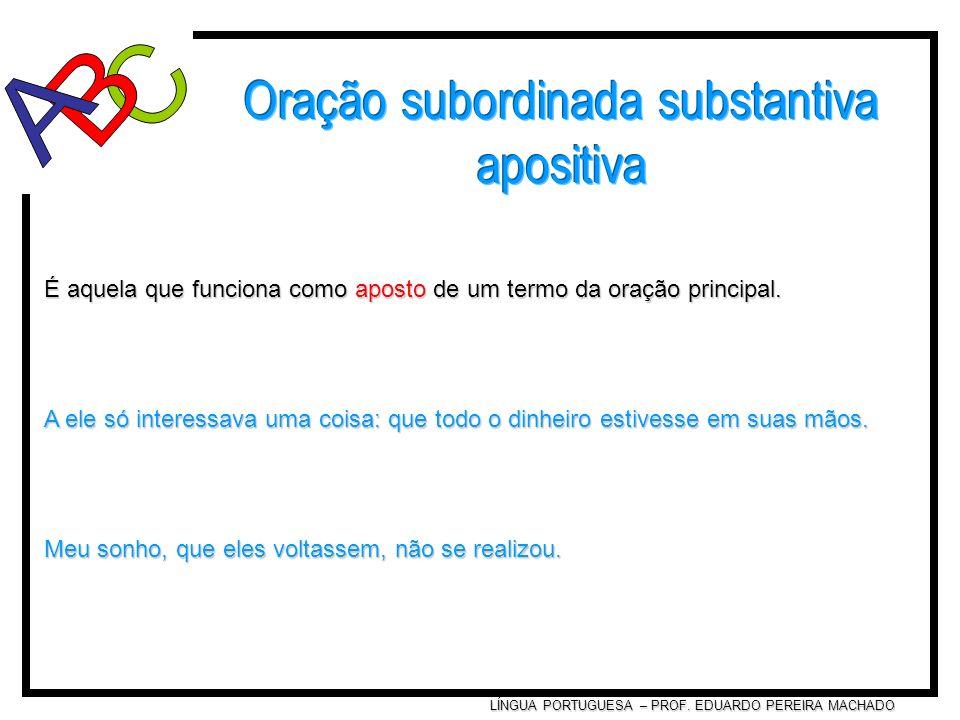 LÍNGUA PORTUGUESA – PROF. EDUARDO PEREIRA MACHADO É aquela que funciona como aposto de um termo da oração principal. A ele só interessava uma coisa: q