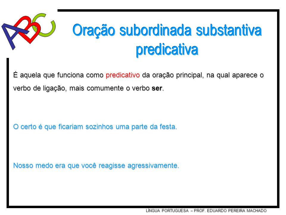 LÍNGUA PORTUGUESA – PROF. EDUARDO PEREIRA MACHADO É aquela que funciona como predicativo da oração principal, na qual aparece o verbo de ligação, mais