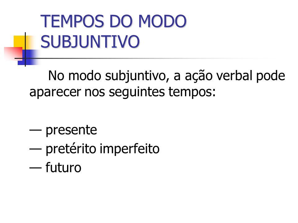 TEMPOS DO MODO SUBJUNTIVO No modo subjuntivo, a ação verbal pode aparecer nos seguintes tempos: presente pretérito imperfeito futuro