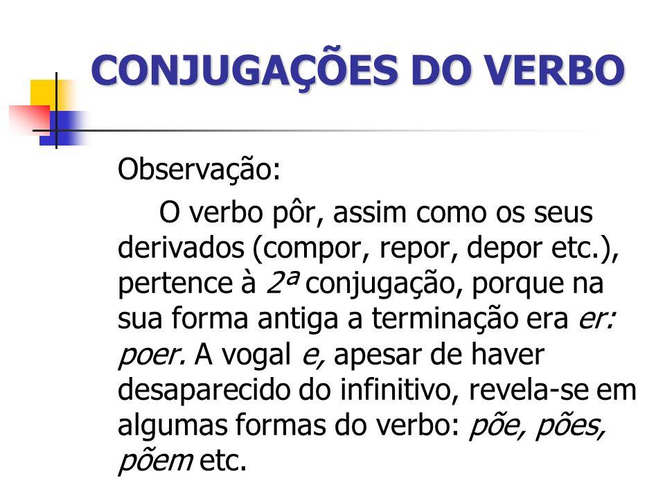 CONJUGAÇÕES DO VERBO Observação: O verbo pôr, assim como os seus derivados (compor, repor, depor etc.), pertence à 2ª conjugação, porque na sua forma