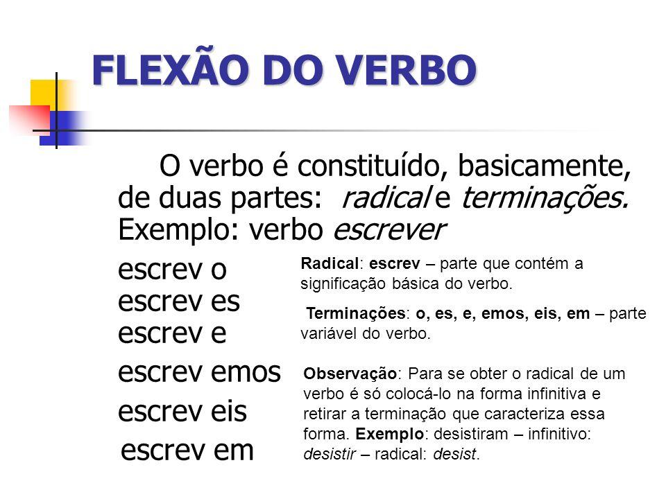 FLEXÃO DO VERBO O verbo é constituído, basicamente, de duas partes: radical e terminações. Exemplo: verbo escrever escrev o escrev es escrev e escrev