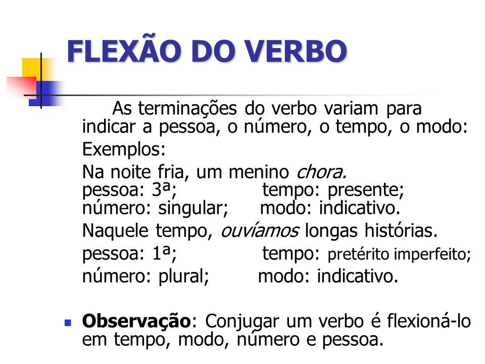 FLEXÃO DO VERBO As terminações do verbo variam para indicar a pessoa, o número, o tempo, o modo: Exemplos: Na noite fria, um menino chora. pessoa: 3ª;
