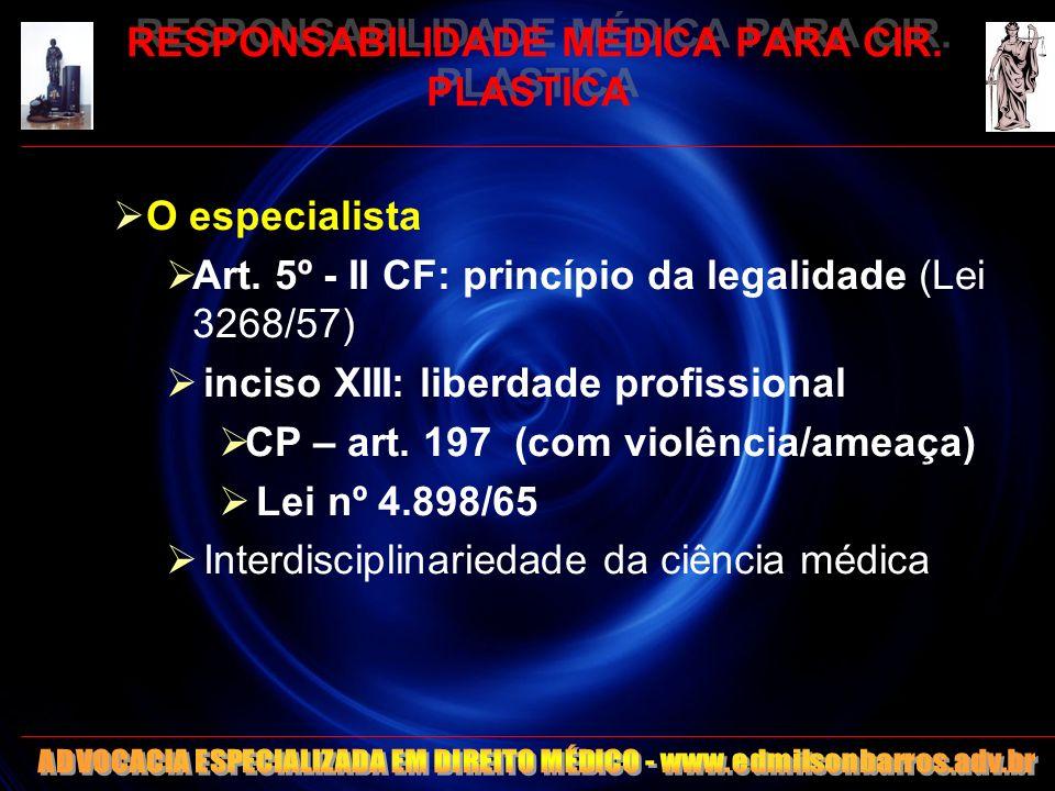 RESPONSABILIDADE MÉDICA PARA CIR. PLASTICA O especialista Art. 5º - II CF: princípio da legalidade (Lei 3268/57) inciso XIII: liberdade profissional C