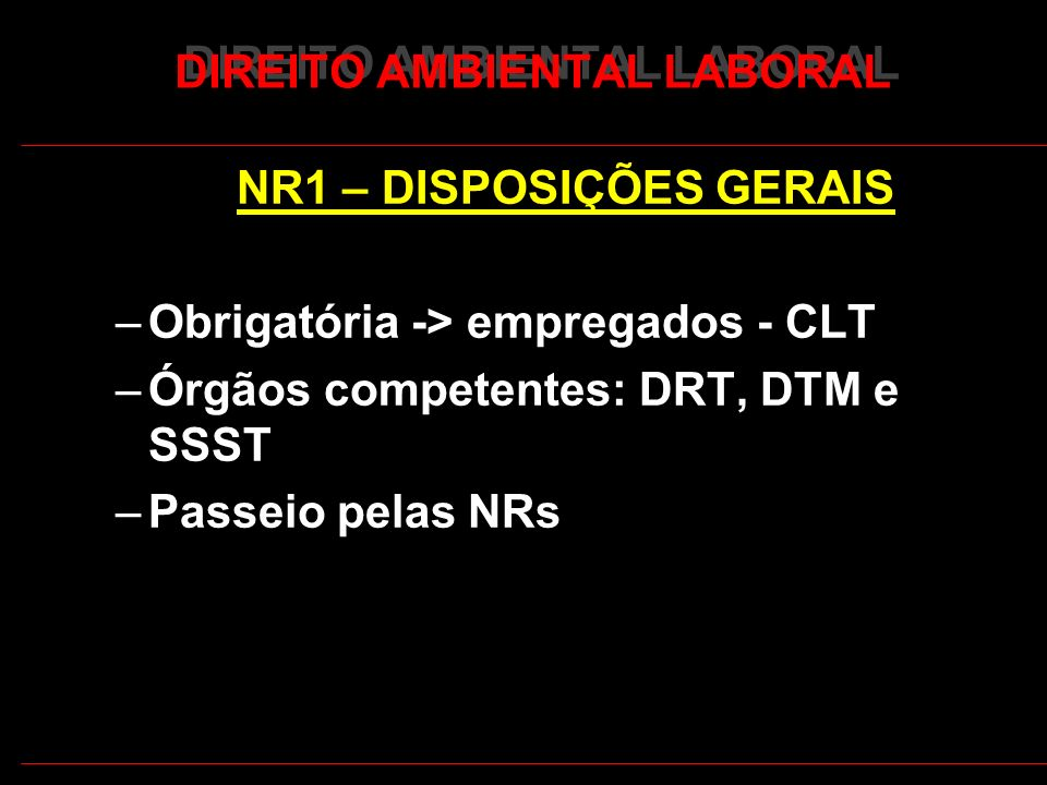 13 DIREITO AMBIENTAL LABORAL NR1 – DISPOSIÇÕES GERAIS –Obrigatória -> empregados - CLT –Órgãos competentes: DRT, DTM e SSST –Passeio pelas NRs