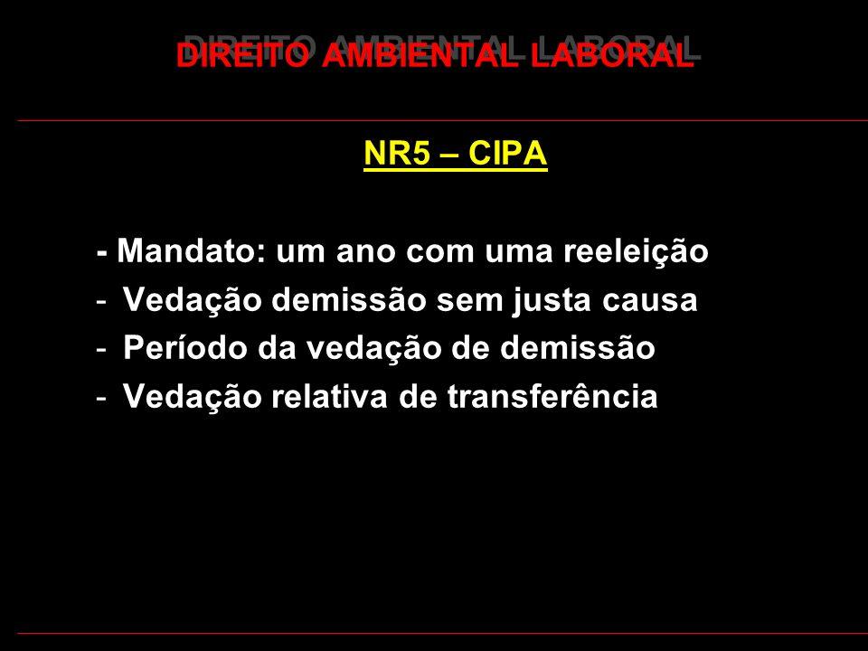 17 DIREITO AMBIENTAL LABORAL NR5 – CIPA - Mandato: um ano com uma reeleição -Vedação demissão sem justa causa -Período da vedação de demissão -Vedação relativa de transferência