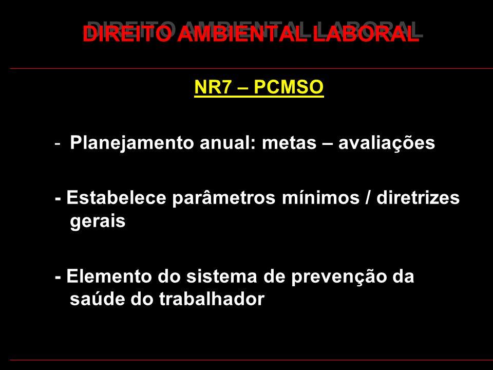 19 DIREITO AMBIENTAL LABORAL NR7 – PCMSO -Planejamento anual: metas – avaliações - Estabelece parâmetros mínimos / diretrizes gerais - Elemento do sistema de prevenção da saúde do trabalhador