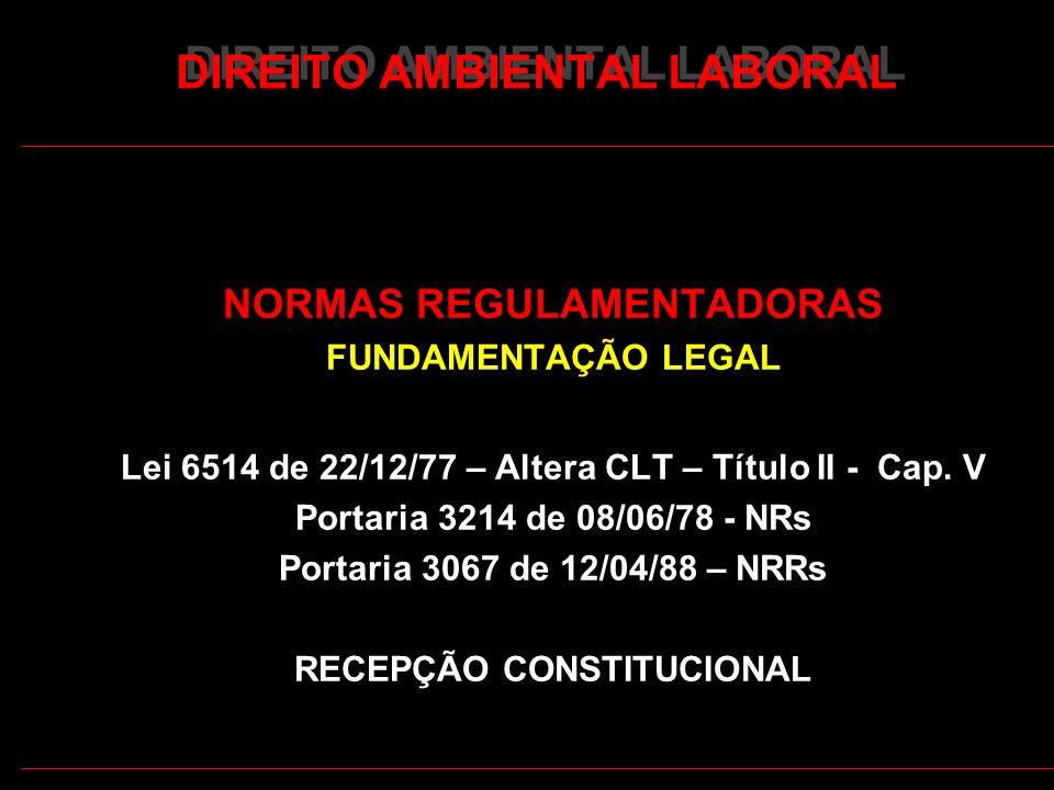 6 DIREITO AMBIENTAL LABORAL NORMAS REGULAMENTADORAS FUNDAMENTAÇÃO LEGAL Lei 6514 de 22/12/77 – Altera CLT – Título II - Cap. V Portaria 3214 de 08/06/