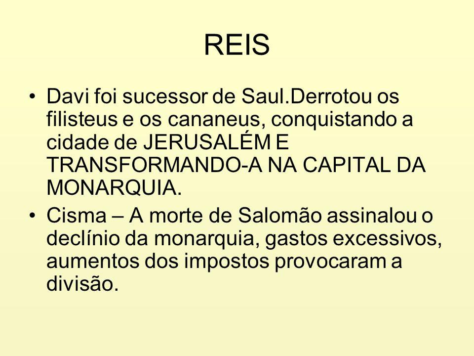 REIS Davi foi sucessor de Saul.Derrotou os filisteus e os cananeus, conquistando a cidade de JERUSALÉM E TRANSFORMANDO-A NA CAPITAL DA MONARQUIA. Cism