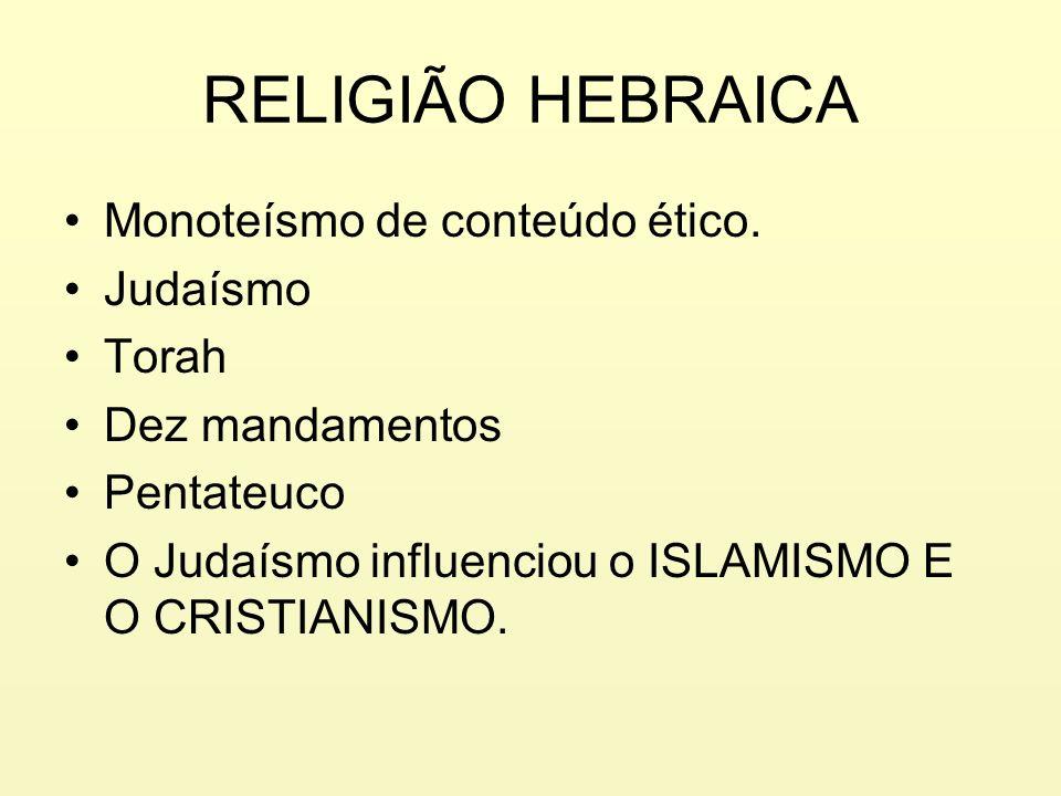 RELIGIÃO HEBRAICA Monoteísmo de conteúdo ético. Judaísmo Torah Dez mandamentos Pentateuco O Judaísmo influenciou o ISLAMISMO E O CRISTIANISMO.