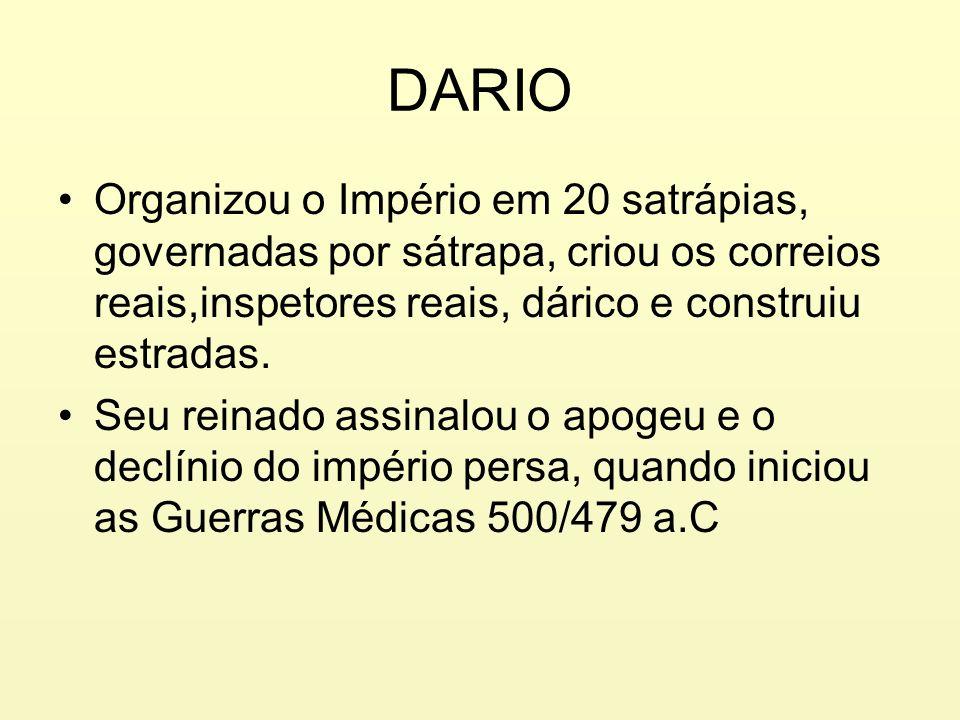 DARIO Organizou o Império em 20 satrápias, governadas por sátrapa, criou os correios reais,inspetores reais, dárico e construiu estradas. Seu reinado