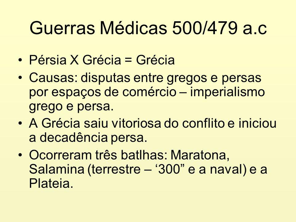Guerras Médicas 500/479 a.c Pérsia X Grécia = Grécia Causas: disputas entre gregos e persas por espaços de comércio – imperialismo grego e persa. A Gr