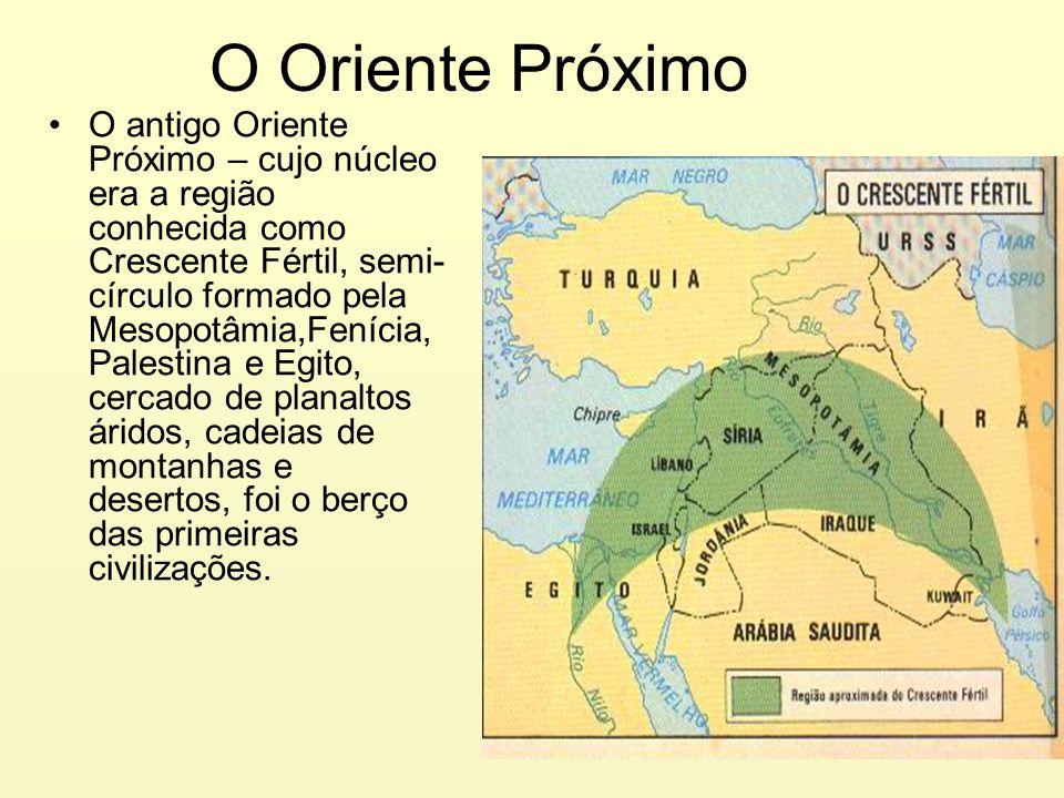 O Oriente Próximo O antigo Oriente Próximo – cujo núcleo era a região conhecida como Crescente Fértil, semi- círculo formado pela Mesopotâmia,Fenícia,