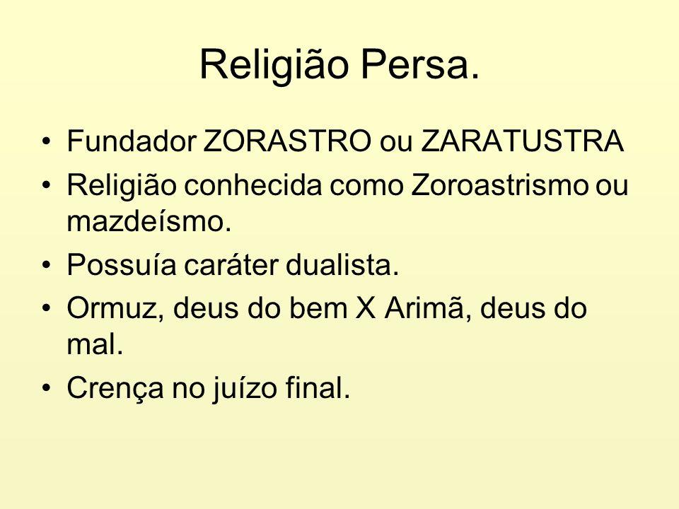Religião Persa. Fundador ZORASTRO ou ZARATUSTRA Religião conhecida como Zoroastrismo ou mazdeísmo. Possuía caráter dualista. Ormuz, deus do bem X Arim