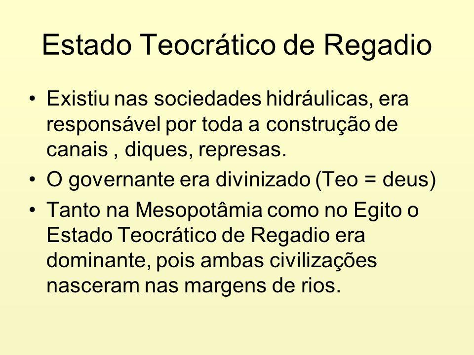 Estado Teocrático de Regadio Existiu nas sociedades hidráulicas, era responsável por toda a construção de canais, diques, represas. O governante era d