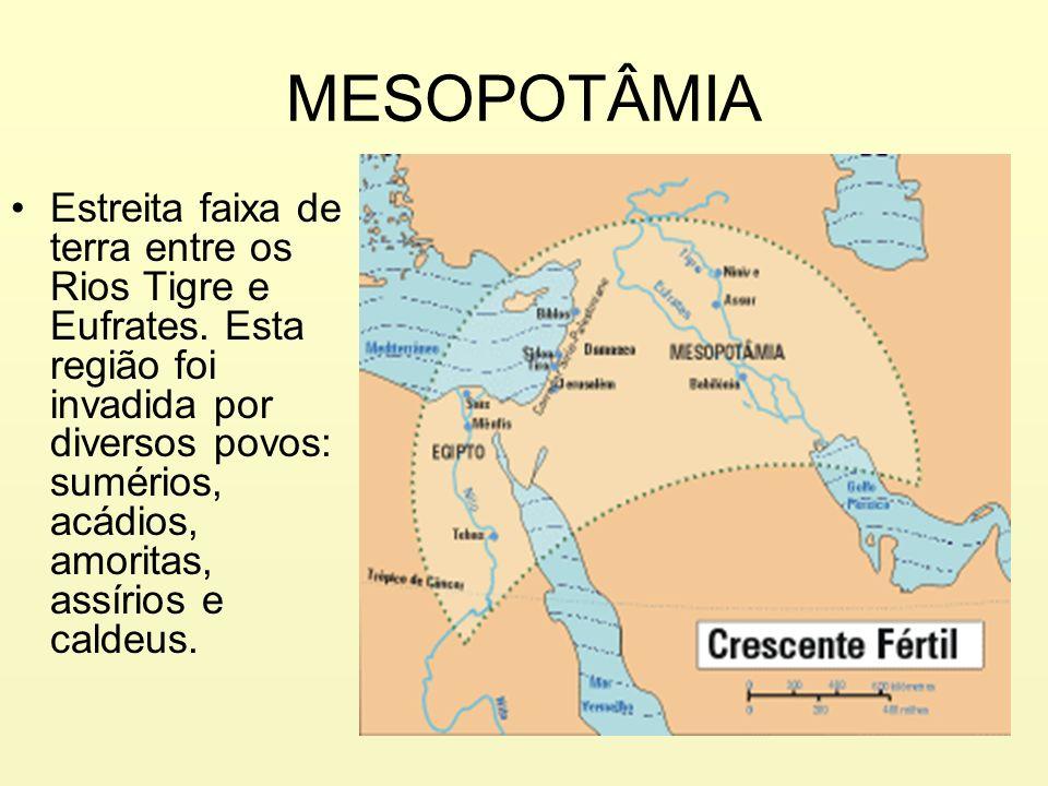 MESOPOTÂMIA Estreita faixa de terra entre os Rios Tigre e Eufrates. Esta região foi invadida por diversos povos: sumérios, acádios, amoritas, assírios