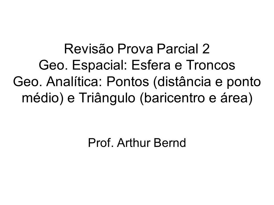 Revisão Prova Parcial 2 Geo. Espacial: Esfera e Troncos Geo. Analítica: Pontos (distância e ponto médio) e Triângulo (baricentro e área) Prof. Arthur
