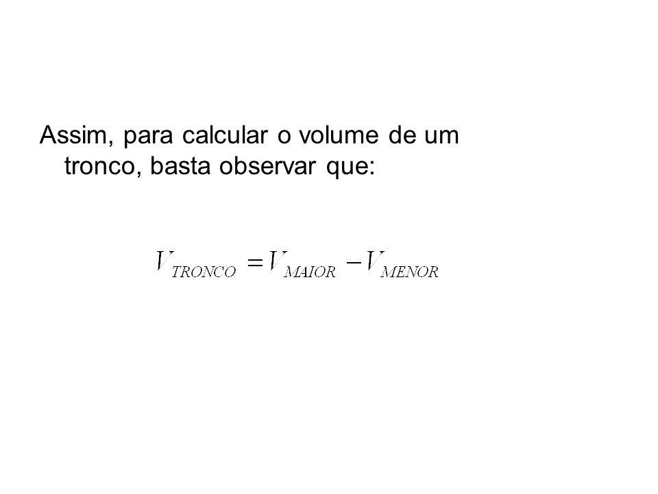 Assim, para calcular o volume de um tronco, basta observar que: