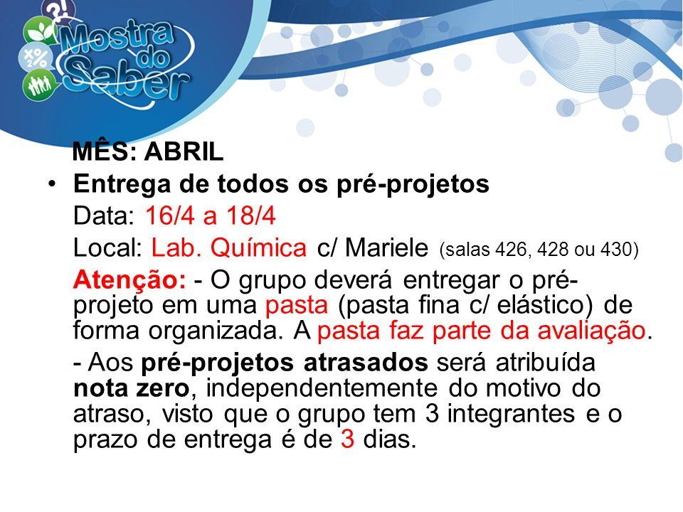 MÊS: ABRIL Entrega de todos os pré-projetos Data: 16/4 a 18/4 Local: Lab. Química c/ Mariele (salas 426, 428 ou 430) Atenção: - O grupo deverá entrega