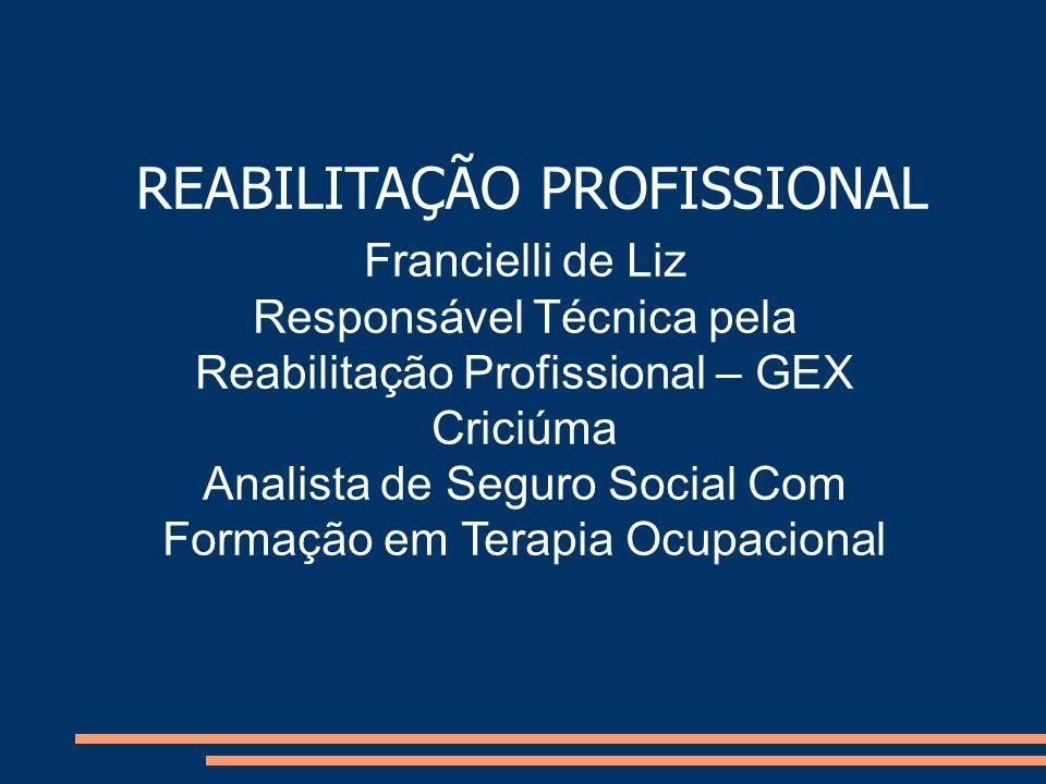 REABILITAÇÃO PROFISSIONAL Francielli de Liz Responsável Técnica pela Reabilitação Profissional – GEX Criciúma Analista de Seguro Social Com Formação e