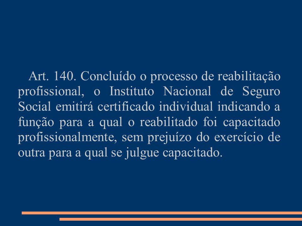 Art. 140. Concluído o processo de reabilitação profissional, o Instituto Nacional de Seguro Social emitirá certificado individual indicando a função p