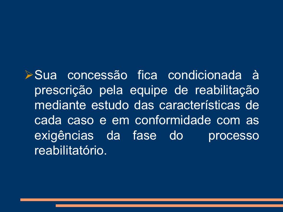 Sua concessão fica condicionada à prescrição pela equipe de reabilitação mediante estudo das características de cada caso e em conformidade com as exi