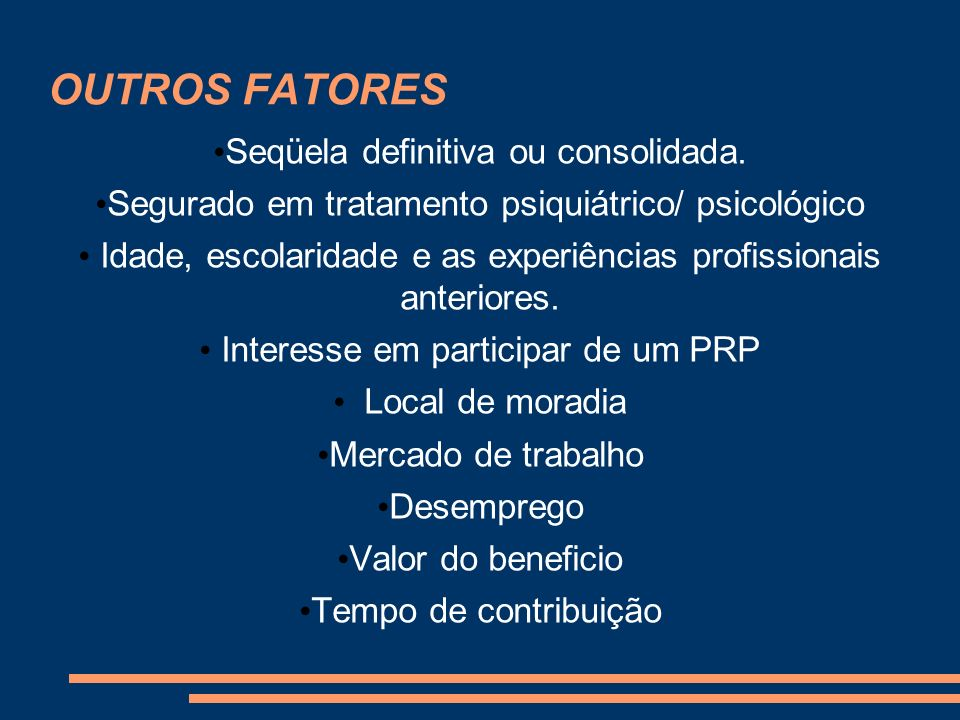 OUTROS FATORES Seqüela definitiva ou consolidada. Segurado em tratamento psiquiátrico/ psicológico Idade, escolaridade e as experiências profissionais