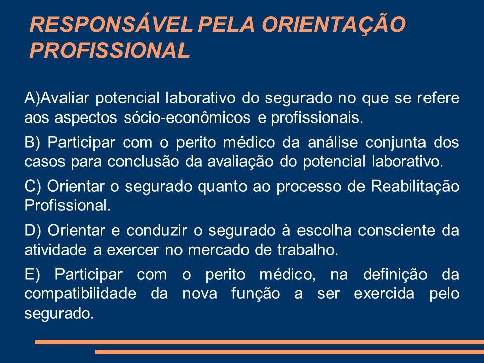 RESPONSÁVEL PELA ORIENTAÇÃO PROFISSIONAL A)Avaliar potencial laborativo do segurado no que se refere aos aspectos sócio-econômicos e profissionais. B)