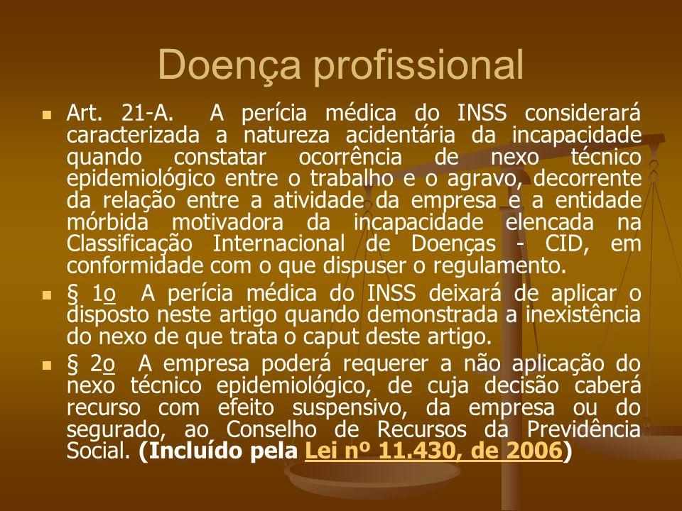 Doença profissional Art. 21-A. A perícia médica do INSS considerará caracterizada a natureza acidentária da incapacidade quando constatar ocorrência d