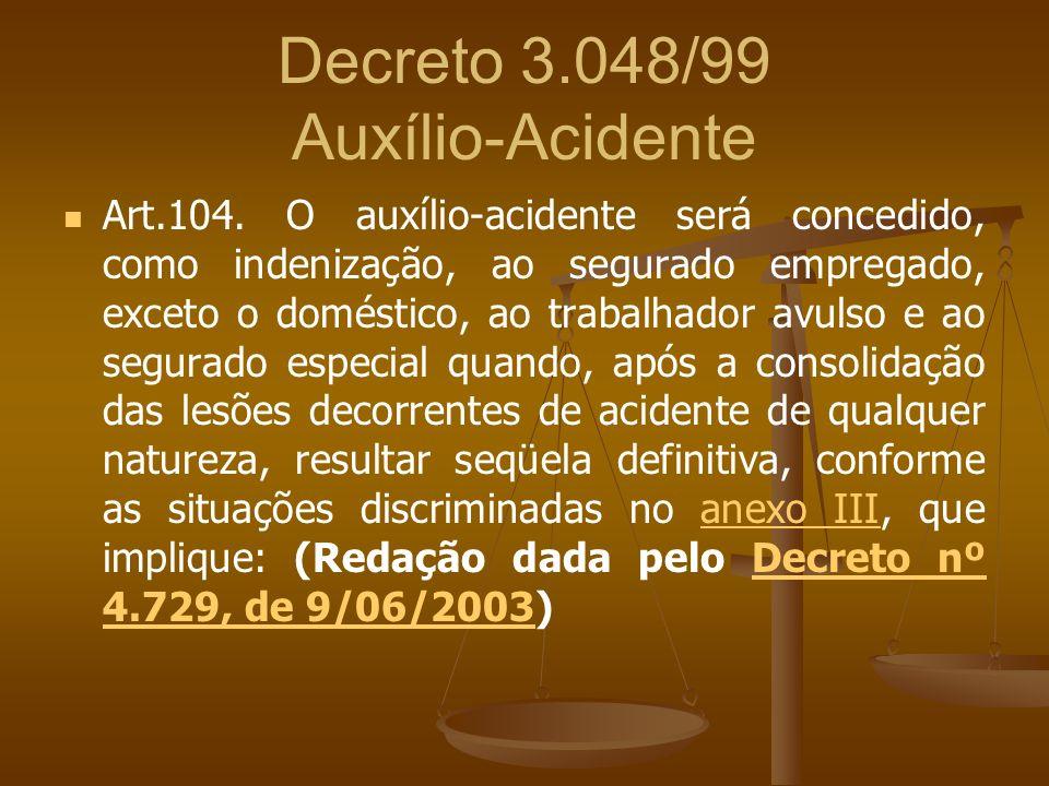 Decreto 3.048/99 Auxílio-Acidente Art.104. O auxílio-acidente será concedido, como indenização, ao segurado empregado, exceto o doméstico, ao trabalha
