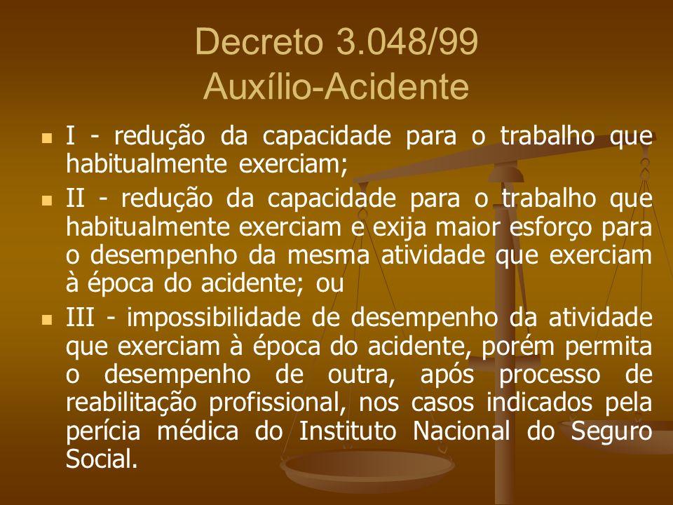 Decreto 3.048/99 Auxílio-Acidente I - redução da capacidade para o trabalho que habitualmente exerciam; II - redução da capacidade para o trabalho que