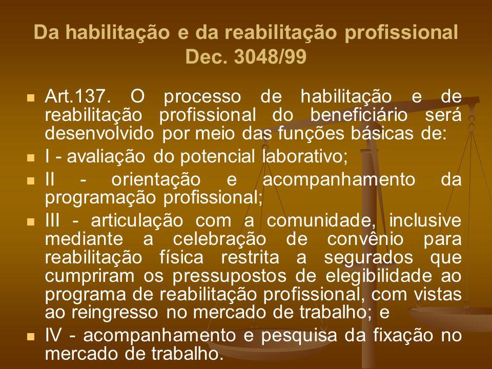 Da habilitação e da reabilitação profissional Dec. 3048/99 Art.137. O processo de habilitação e de reabilitação profissional do beneficiário será dese
