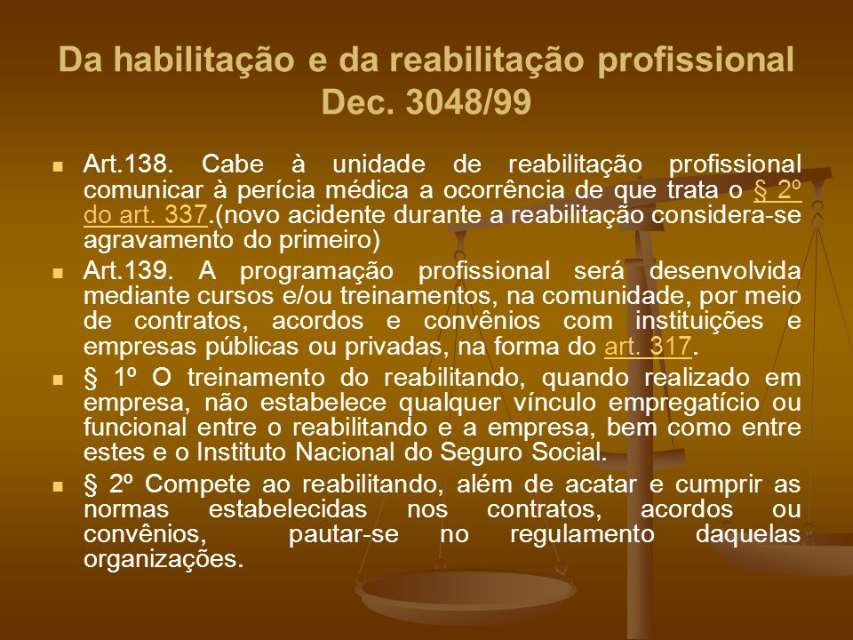 Da habilitação e da reabilitação profissional Dec. 3048/99 Art.138. Cabe à unidade de reabilitação profissional comunicar à perícia médica a ocorrênci