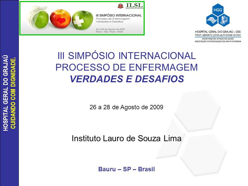 HOSPITAL GERAL DO GRAJAÚ CUIDANDO COM DIGNIDADE. III SIMPÓSIO INTERNACIONAL PROCESSO DE ENFERMAGEM VERDADES E DESAFIOS 26 a 28 de Agosto de 2009 Insti